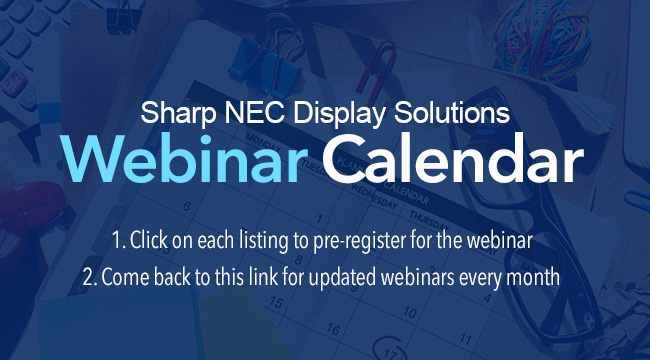 NEC Display SolutionsWebinar Calendar1. Click on each listing to pre-register for the webinar2. Come back to this link for updated webinars every month